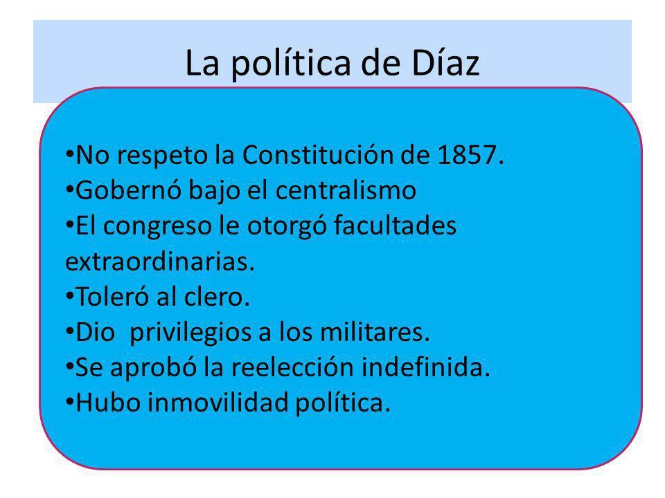 La política de Díaz No respeto la Constitución de 1857. Gobernó bajo el centralismo El congreso le otorgó facultades extraordinarias. Toleró al clero.