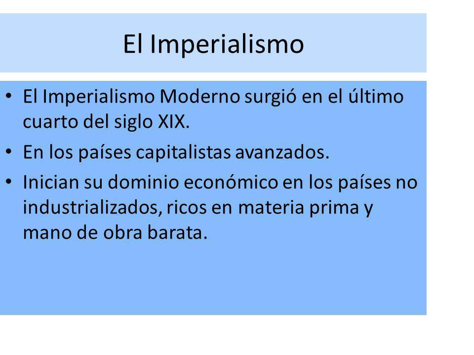 El Imperialismo El Imperialismo Moderno surgió en el último cuarto del siglo XIX. En los países capitalistas avanzados. Inician su dominio económico e