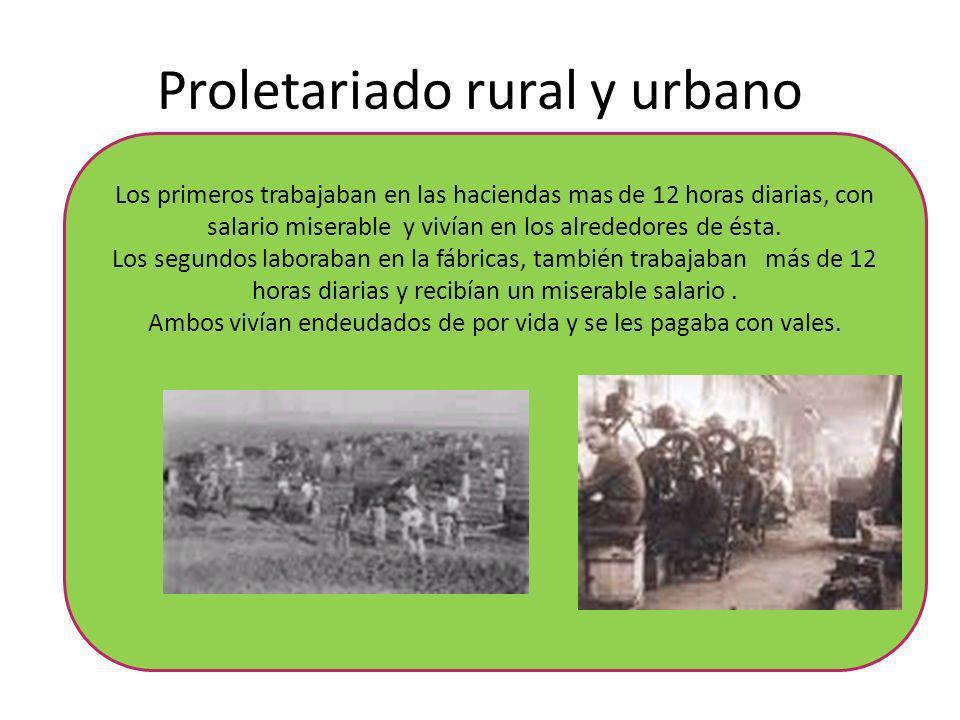 Proletariado rural y urbano Los primeros trabajaban en las haciendas mas de 12 horas diarias, con salario miserable y vivían en los alrededores de ést