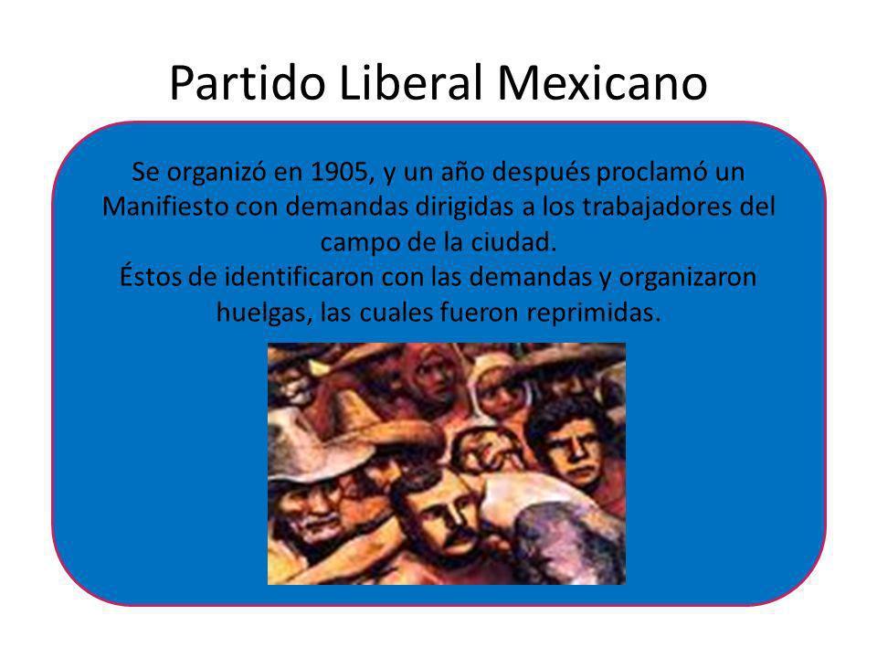 Partido Liberal Mexicano Se organizó en 1905, y un año después proclamó un Manifiesto con demandas dirigidas a los trabajadores del campo de la ciudad