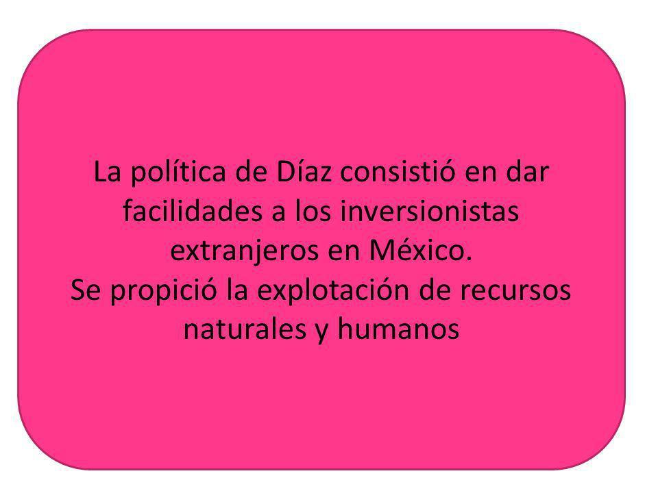 La política de Díaz consistió en dar facilidades a los inversionistas extranjeros en México. Se propició la explotación de recursos naturales y humano