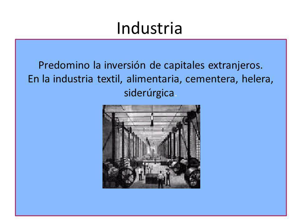 Industria Predomino la inversión de capitales extranjeros. En la industria textil, alimentaria, cementera, helera, siderúrgica.