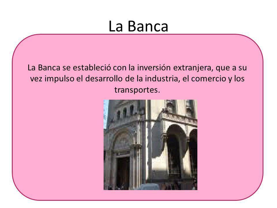 La Banca La Banca se estableció con la inversión extranjera, que a su vez impulso el desarrollo de la industria, el comercio y los transportes.