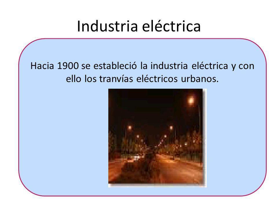 Industria eléctrica Hacia 1900 se estableció la industria eléctrica y con ello los tranvías eléctricos urbanos.