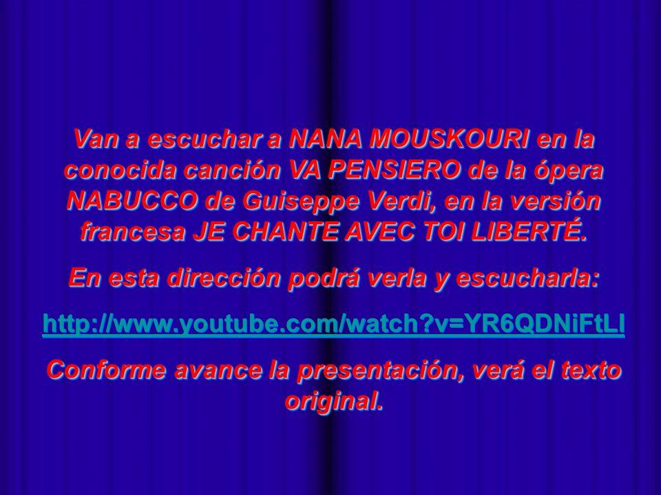 - Van a escuchar a NANA MOUSKOURI en la conocida canción VA PENSIERO de la ópera NABUCCO de Guiseppe Verdi, en la versión francesa JE CHANTE AVEC TOI LIBERTÉ.
