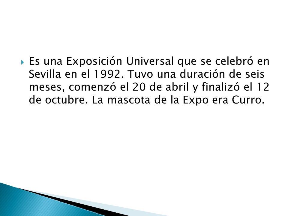Es una Exposición Universal que se celebró en Sevilla en el 1992. Tuvo una duración de seis meses, comenzó el 20 de abril y finalizó el 12 de octubre.
