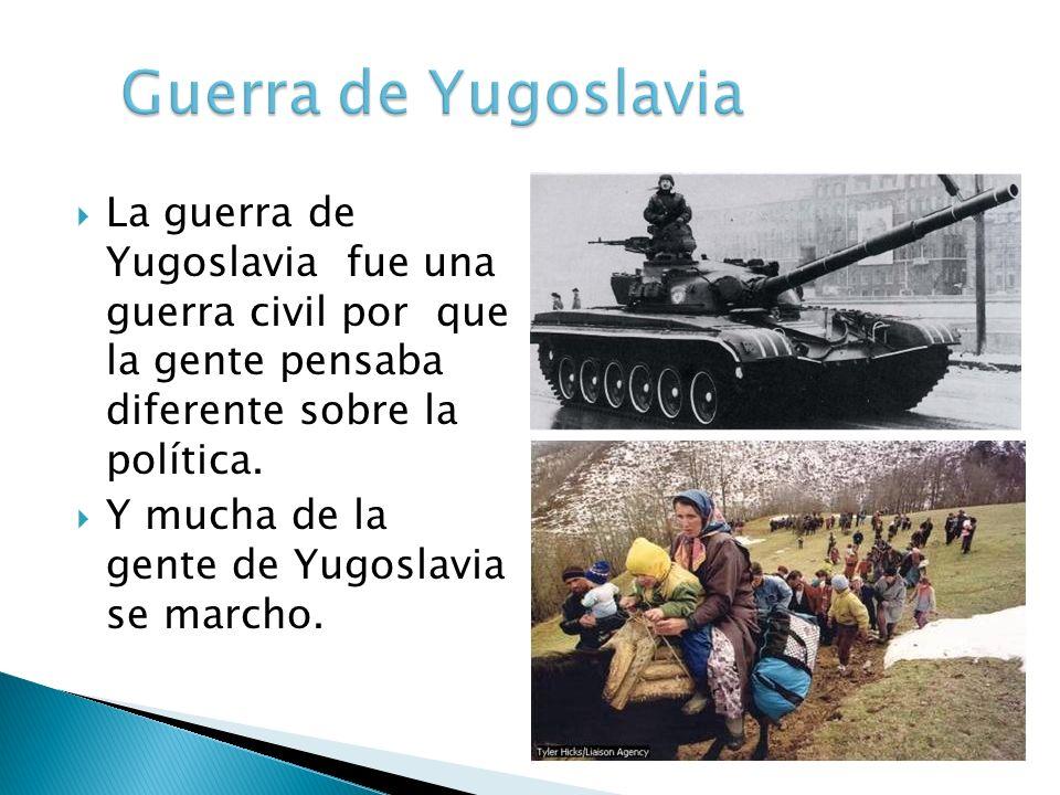 La guerra de Yugoslavia fue una guerra civil por que la gente pensaba diferente sobre la política. Y mucha de la gente de Yugoslavia se marcho.