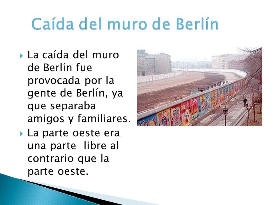 La caída del muro de Berlín fue provocada por la gente de Berlín, ya que separaba amigos y familiares. La parte oeste era una parte libre al contrario