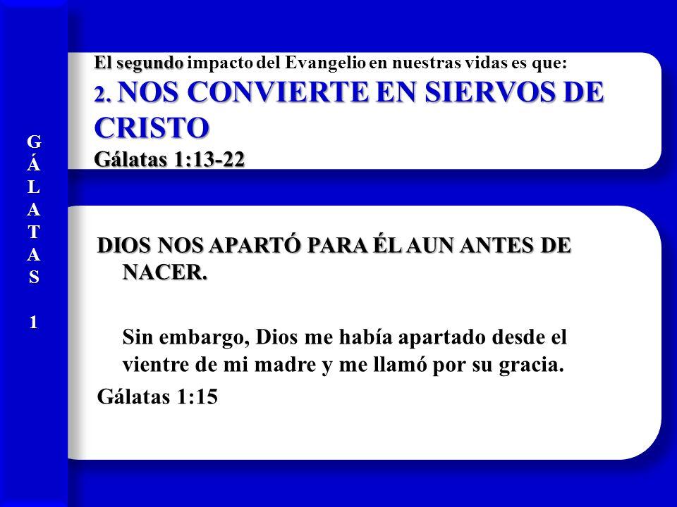 El segundo 2. NOS CONVIERTE EN SIERVOS DE CRISTO Gálatas 1:13-22 El segundo impacto del Evangelio en nuestras vidas es que: 2. NOS CONVIERTE EN SIERVO