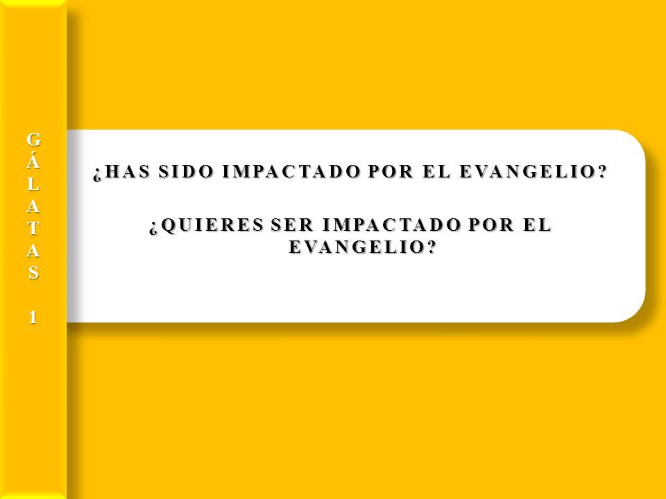 ¿HAS SIDO IMPACTADO POR EL EVANGELIO? ¿QUIERES SER IMPACTADO POR EL EVANGELIO? GÁLATAS1GÁLATAS1