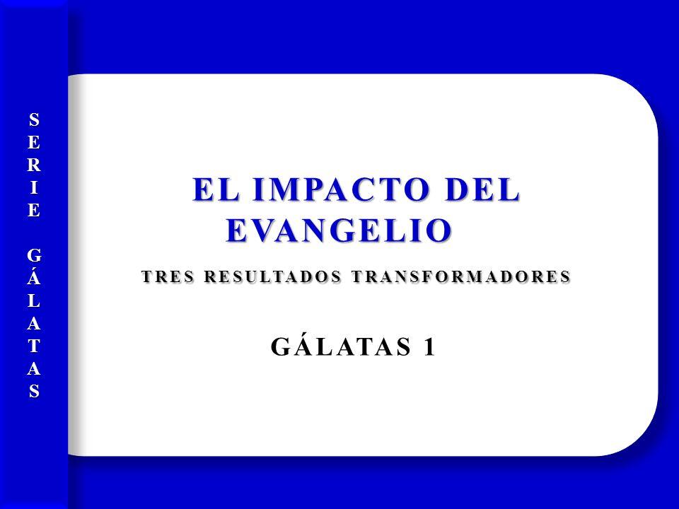 EL IMPACTO DEL EVANGELIO EL IMPACTO DEL EVANGELIO TRES RESULTADOS TRANSFORMADORES TRES RESULTADOS TRANSFORMADORES GÁLATAS 1 EL IMPACTO DEL EVANGELIO E