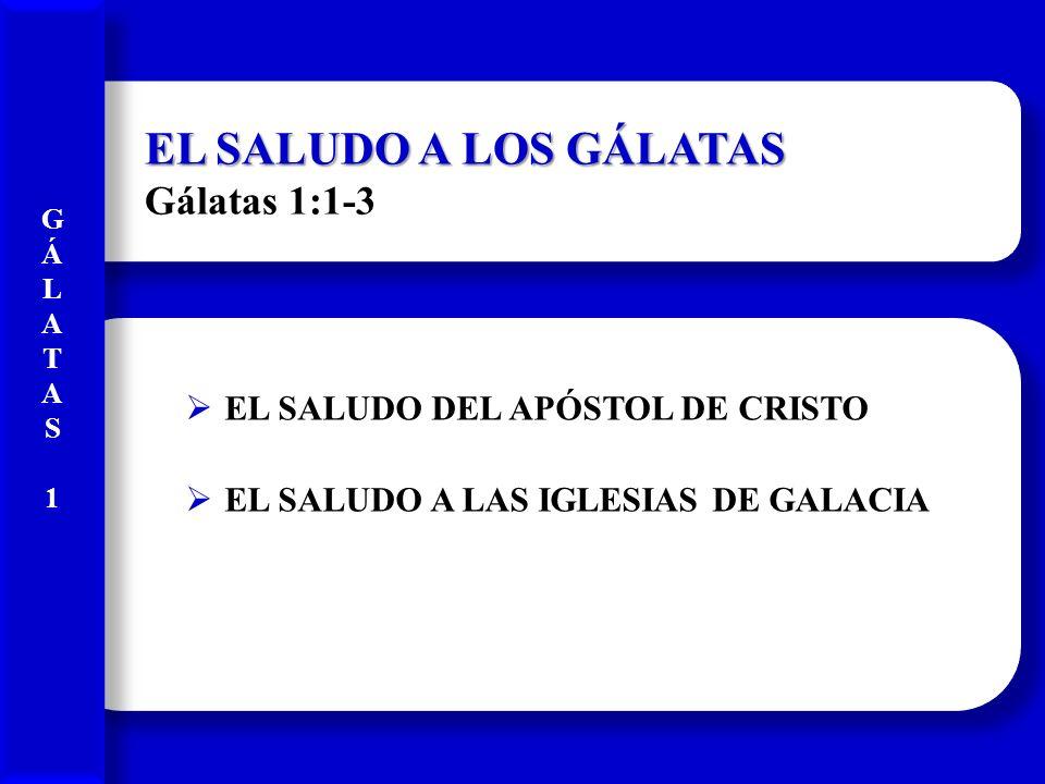 EL SALUDO A LOS GÁLATAS EL SALUDO A LOS GÁLATAS Gálatas 1:1-3 EL SALUDO DEL APÓSTOL DE CRISTO EL SALUDO A LAS IGLESIAS DE GALACIA GÁLATAS1GÁLATAS1 GÁL