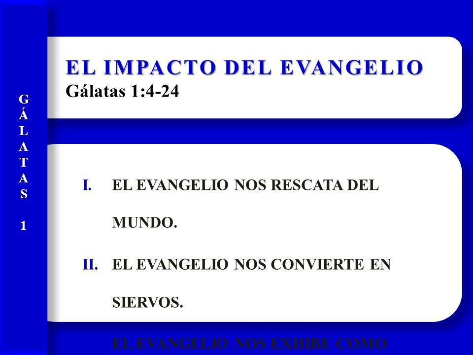 EL IMPACTO DEL EVANGELIO EL IMPACTO DEL EVANGELIO Gálatas 1:4-24 I.EL EVANGELIO NOS RESCATA DEL MUNDO. II.EL EVANGELIO NOS CONVIERTE EN SIERVOS. III.E