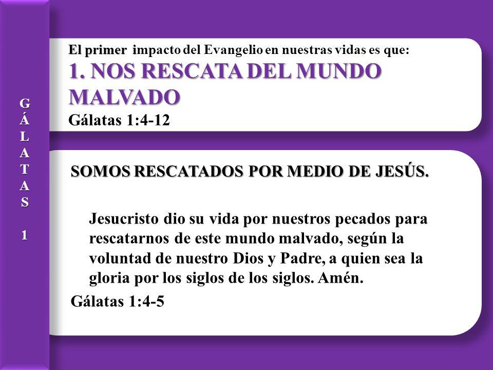 El primer i 1. NOS RESCATA DEL MUNDO MALVADO El primer impacto del Evangelio en nuestras vidas es que: 1. NOS RESCATA DEL MUNDO MALVADO Gálatas 1:4-12