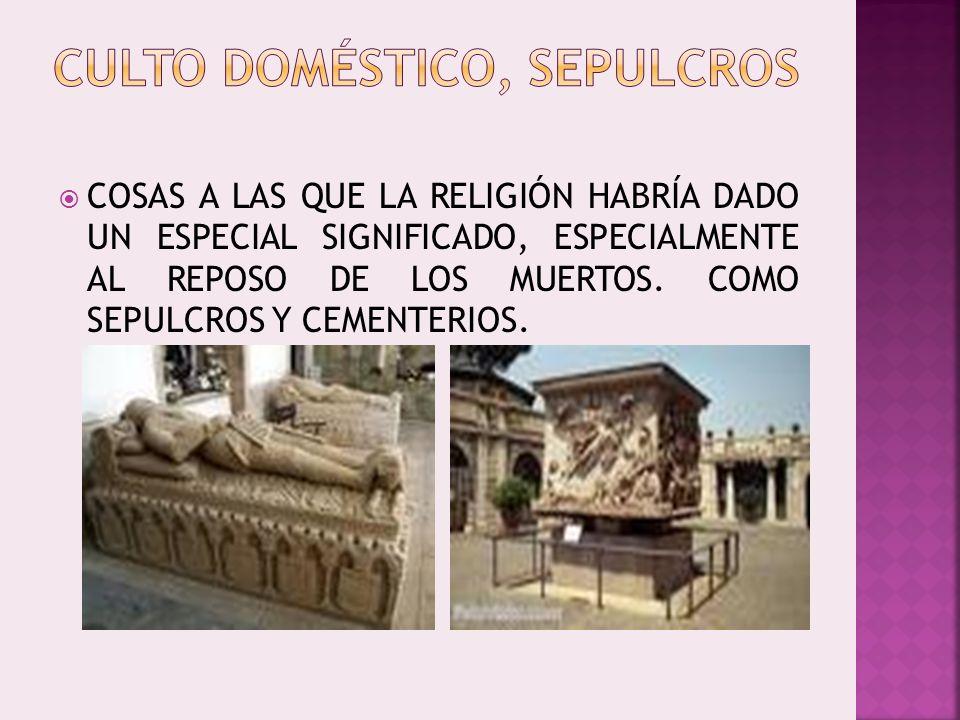 COSAS A LAS QUE LA RELIGIÓN HABRÍA DADO UN ESPECIAL SIGNIFICADO, ESPECIALMENTE AL REPOSO DE LOS MUERTOS. COMO SEPULCROS Y CEMENTERIOS.