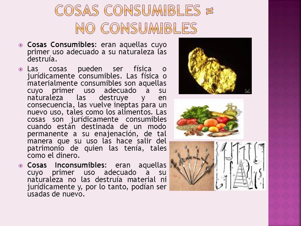 Cosas Consumibles: eran aquellas cuyo primer uso adecuado a su naturaleza las destruía. Las cosas pueden ser física o jurídicamente consumibles. Las f