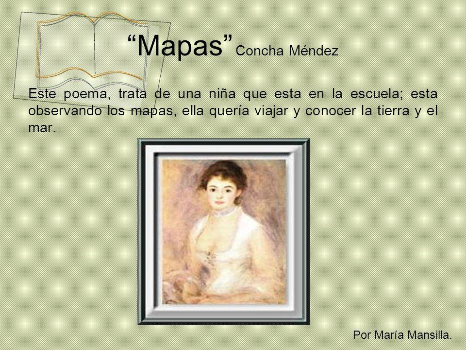 Mapas Concha Méndez Este poema, trata de una niña que esta en la escuela; esta observando los mapas, ella quería viajar y conocer la tierra y el mar.