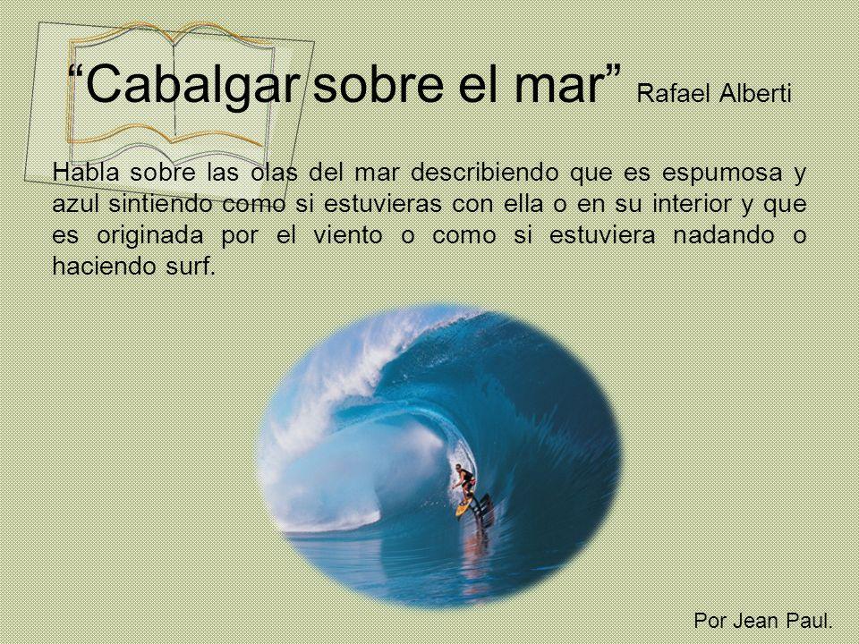 Cabalgar sobre el mar Rafael Alberti Habla sobre las olas del mar describiendo que es espumosa y azul sintiendo como si estuvieras con ella o en su in