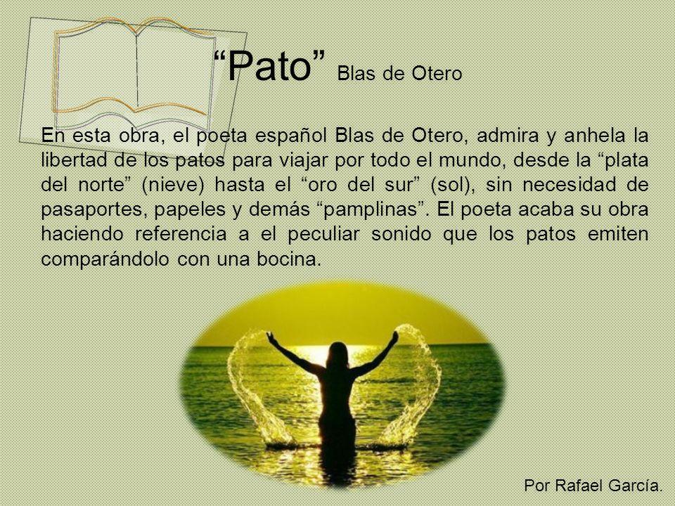 Pato Blas de Otero En esta obra, el poeta español Blas de Otero, admira y anhela la libertad de los patos para viajar por todo el mundo, desde la plat