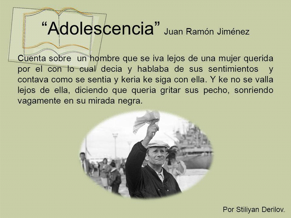 Adolescencia Juan Ramón Jiménez Cuenta sobre un hombre que se iva lejos de una mujer querida por el con lo cual decia y hablaba de sus sentimientos y