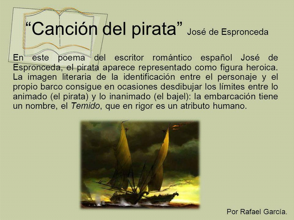 Canción del pirata José de Espronceda En este poema del escritor romántico español José de Espronceda, el pirata aparece representado como figura hero