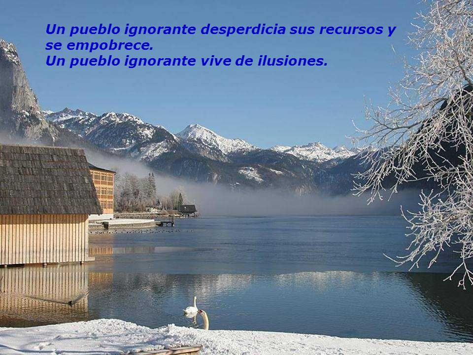 Un pueblo ignorante desperdicia sus recursos y se empobrece. Un pueblo ignorante vive de ilusiones.