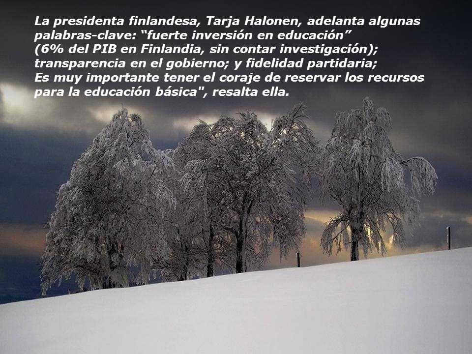 La presidenta finlandesa, Tarja Halonen, adelanta algunas palabras-clave: fuerte inversión en educación (6% del PIB en Finlandia, sin contar investigación); transparencia en el gobierno; y fidelidad partidaria; Es muy importante tener el coraje de reservar los recursos para la educación básica , resalta ella.
