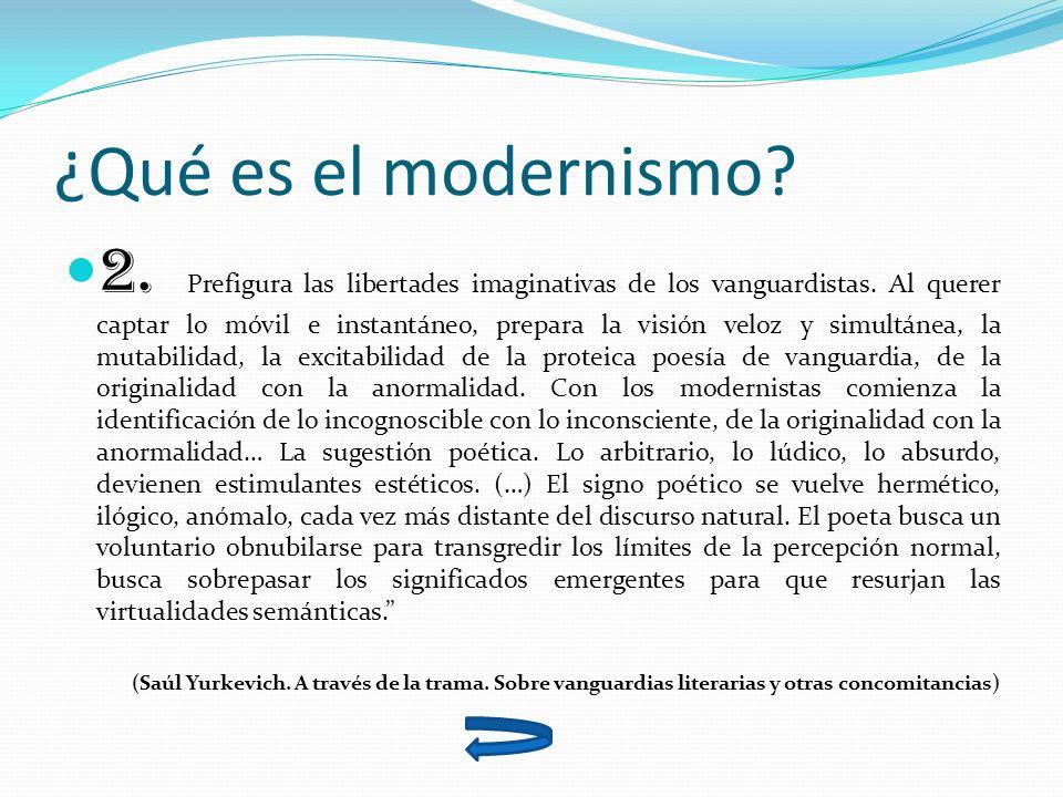 ¿Qué es el modernismo? 2. Prefigura las libertades imaginativas de los vanguardistas. Al querer captar lo móvil e instantáneo, prepara la visión veloz