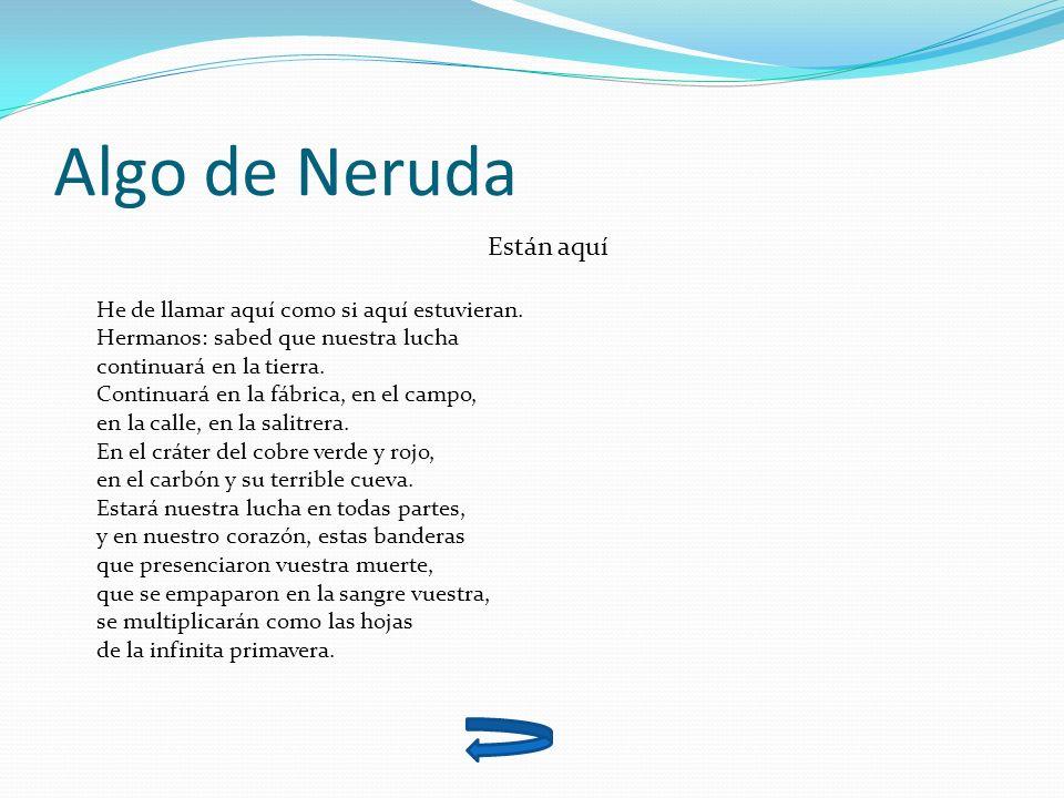 Algo de Neruda Están aquí He de llamar aquí como si aquí estuvieran. Hermanos: sabed que nuestra lucha continuará en la tierra. Continuará en la fábri