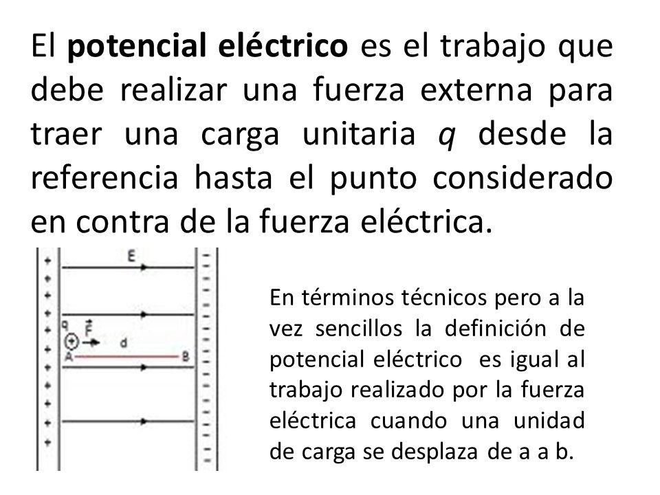 El potencial eléctrico es el trabajo que debe realizar una fuerza externa para traer una carga unitaria q desde la referencia hasta el punto considera