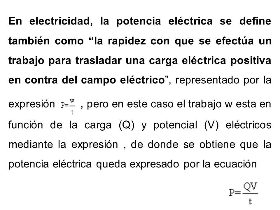 En electricidad, la potencia eléctrica se define también como la rapidez con que se efectúa un trabajo para trasladar una carga eléctrica positiva en