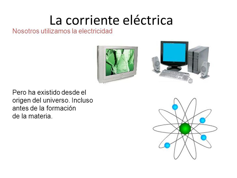 ¿Qué entender por electricidad? Nosotros utilizamos la electricidad Pero ha existido desde el origen del universo. Incluso antes de la formación de la