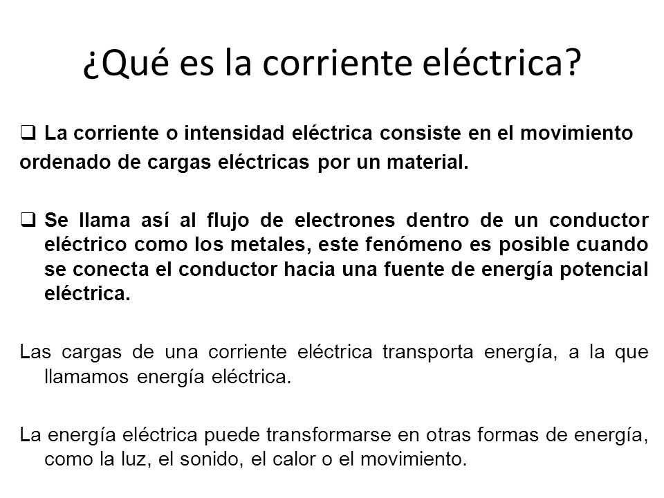 ¿Qué es la corriente eléctrica? La corriente o intensidad eléctrica consiste en el movimiento ordenado de cargas eléctricas por un material. Se llama
