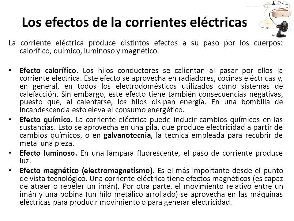 Los efectos de la corrientes eléctricas La corriente eléctrica produce distintos efectos a su paso por los cuerpos: calorífico, químico, luminoso y ma