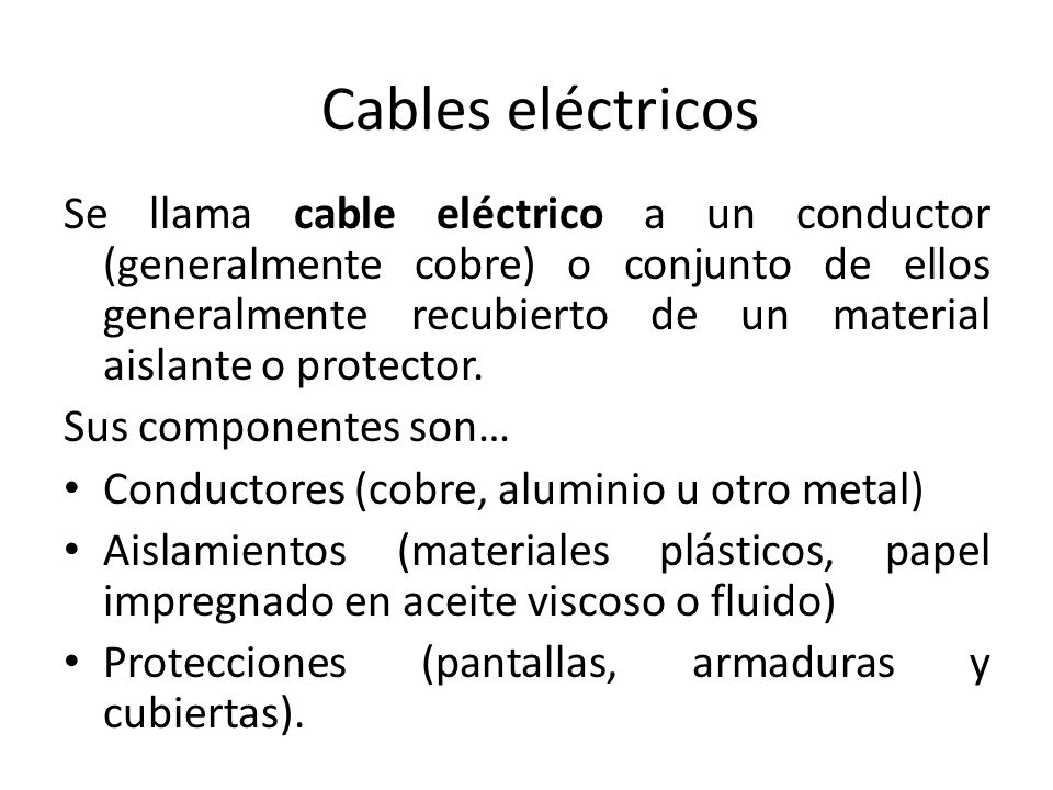 Cables eléctricos Se llama cable eléctrico a un conductor (generalmente cobre) o conjunto de ellos generalmente recubierto de un material aislante o p