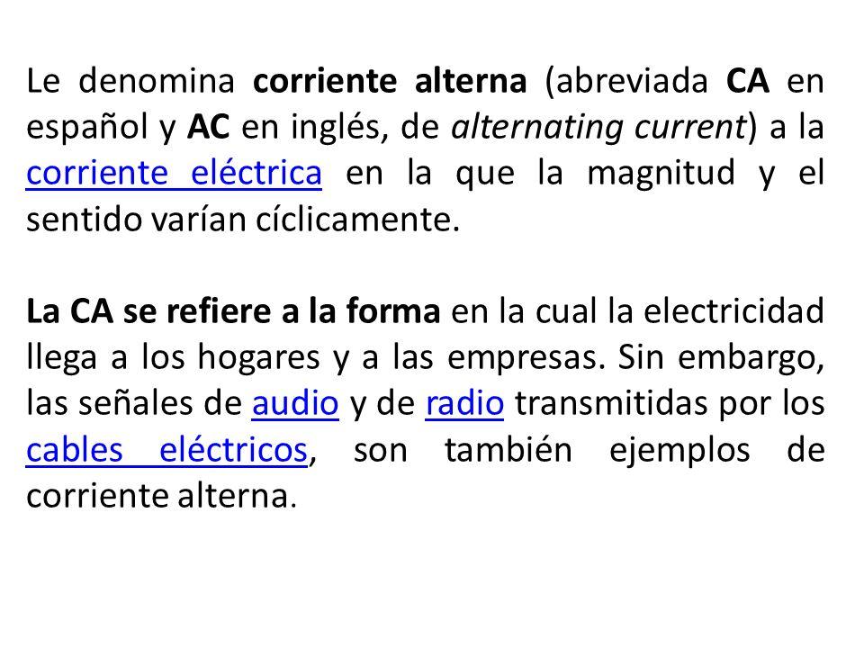 Le denomina corriente alterna (abreviada CA en español y AC en inglés, de alternating current) a la corriente eléctrica en la que la magnitud y el sen