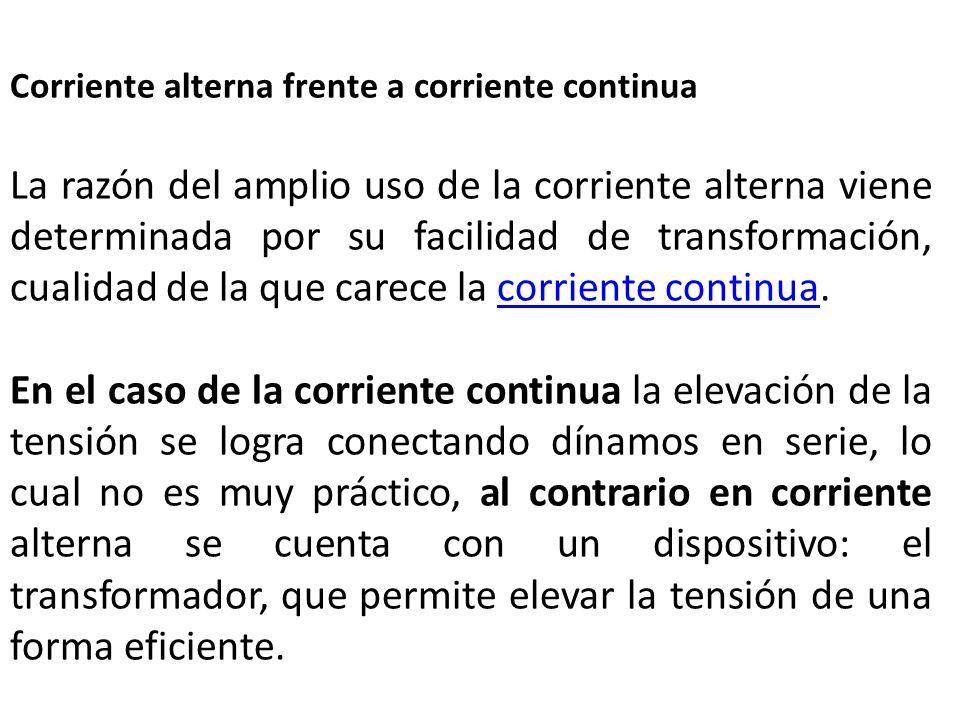 Corriente alterna frente a corriente continua La razón del amplio uso de la corriente alterna viene determinada por su facilidad de transformación, cu