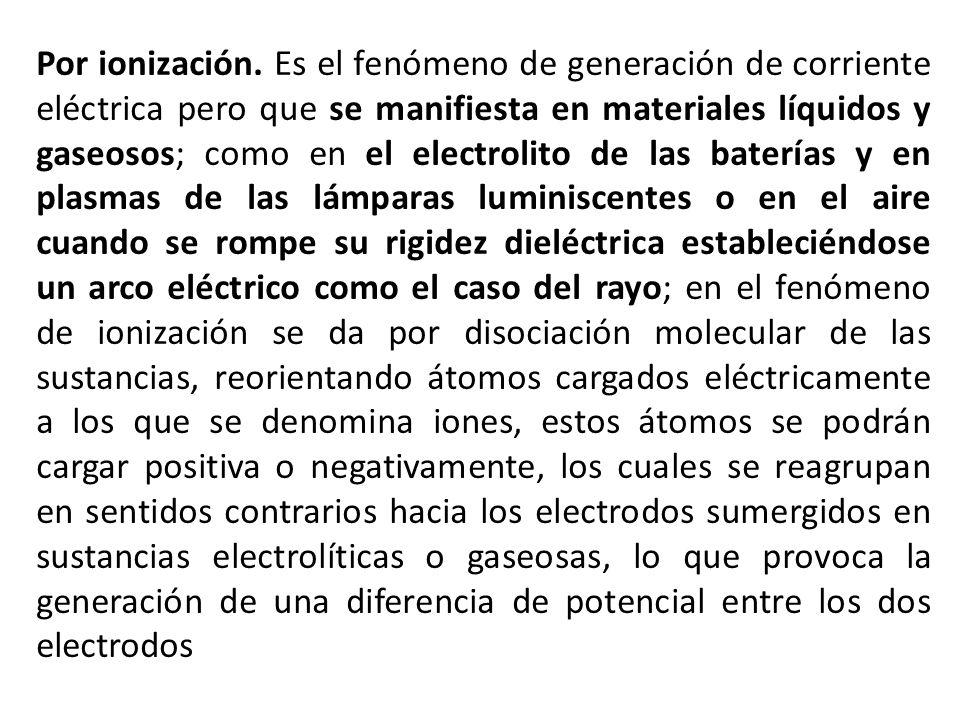 Por ionización. Es el fenómeno de generación de corriente eléctrica pero que se manifiesta en materiales líquidos y gaseosos; como en el electrolito d