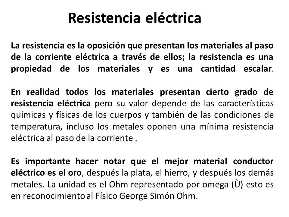 La resistencia es la oposición que presentan los materiales al paso de la corriente eléctrica a través de ellos; la resistencia es una propiedad de lo