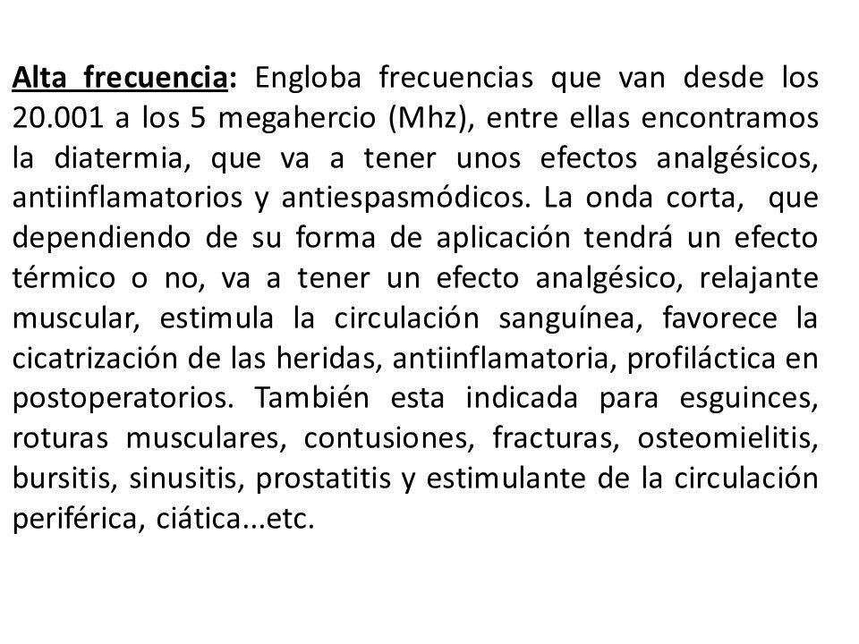 Alta frecuencia: Engloba frecuencias que van desde los 20.001 a los 5 megahercio (Mhz), entre ellas encontramos la diatermia, que va a tener unos efec