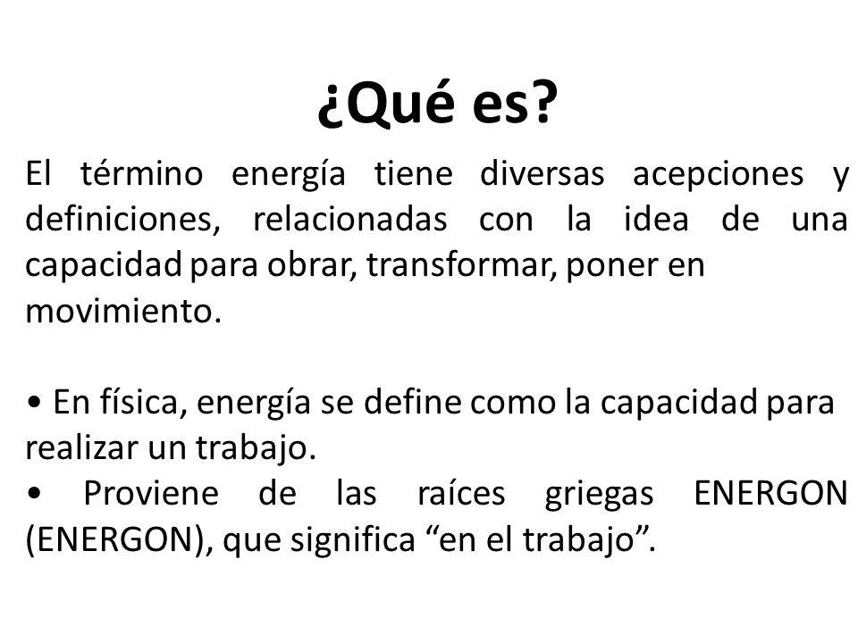 ¿Qué es? El término energía tiene diversas acepciones y definiciones, relacionadas con la idea de una capacidad para obrar, transformar, poner en movi
