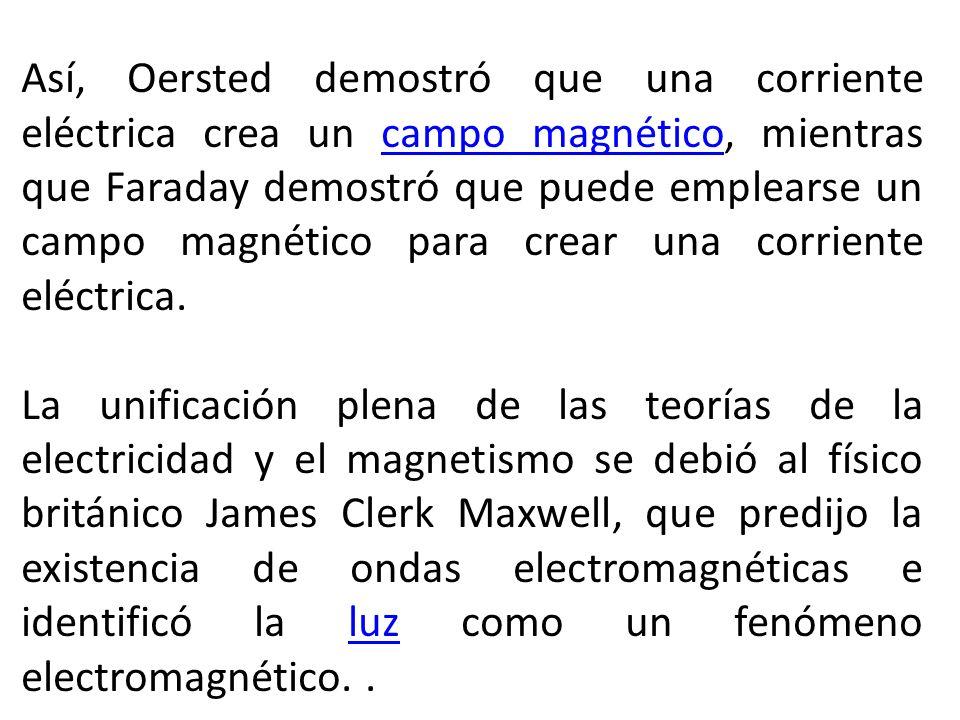 Así, Oersted demostró que una corriente eléctrica crea un campo magnético, mientras que Faraday demostró que puede emplearse un campo magnético para c