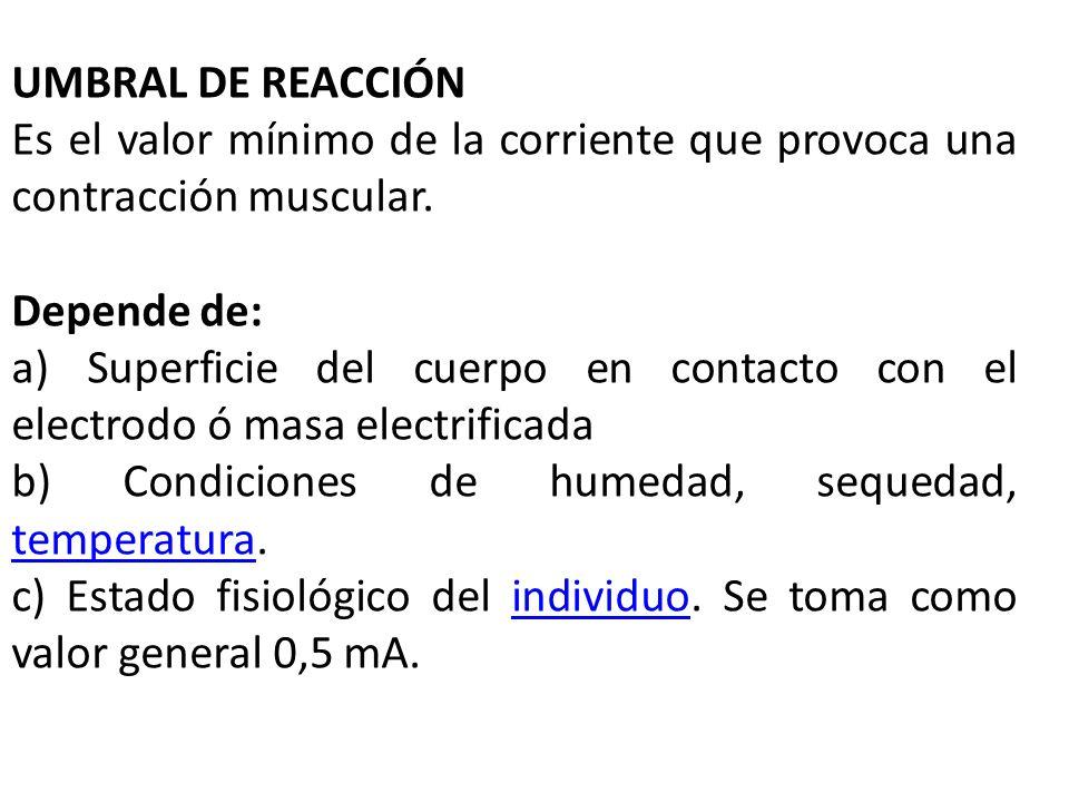 UMBRAL DE REACCIÓN Es el valor mínimo de la corriente que provoca una contracción muscular. Depende de: a) Superficie del cuerpo en contacto con el el