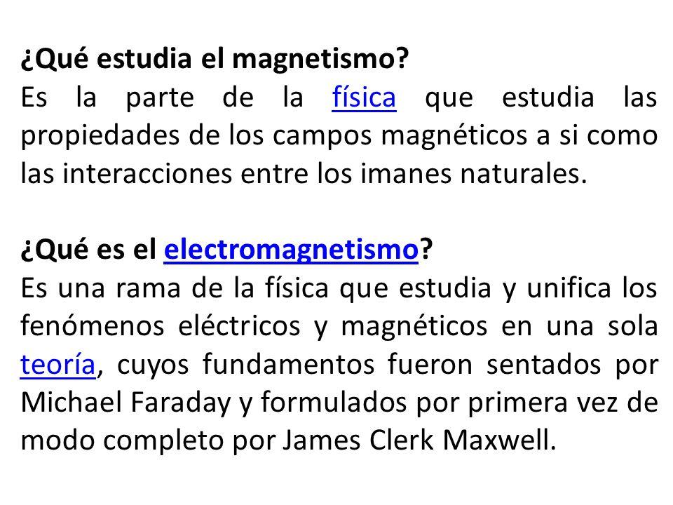 ¿Qué estudia el magnetismo? Es la parte de la física que estudia las propiedades de los campos magnéticos a si como las interacciones entre los imanes