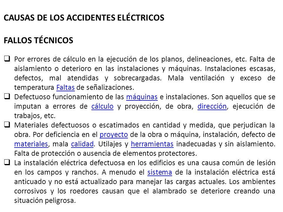 CAUSAS DE LOS ACCIDENTES ELÉCTRICOS FALLOS TÉCNICOS Por errores de cálculo en la ejecución de los planos, delineaciones, etc. Falta de aislamiento o d
