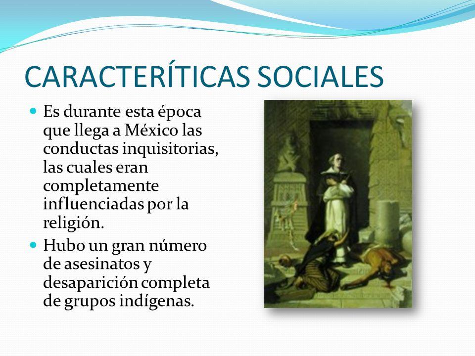 CARACTERÍTICAS SOCIALES Es durante esta época que llega a México las conductas inquisitorias, las cuales eran completamente influenciadas por la religión.