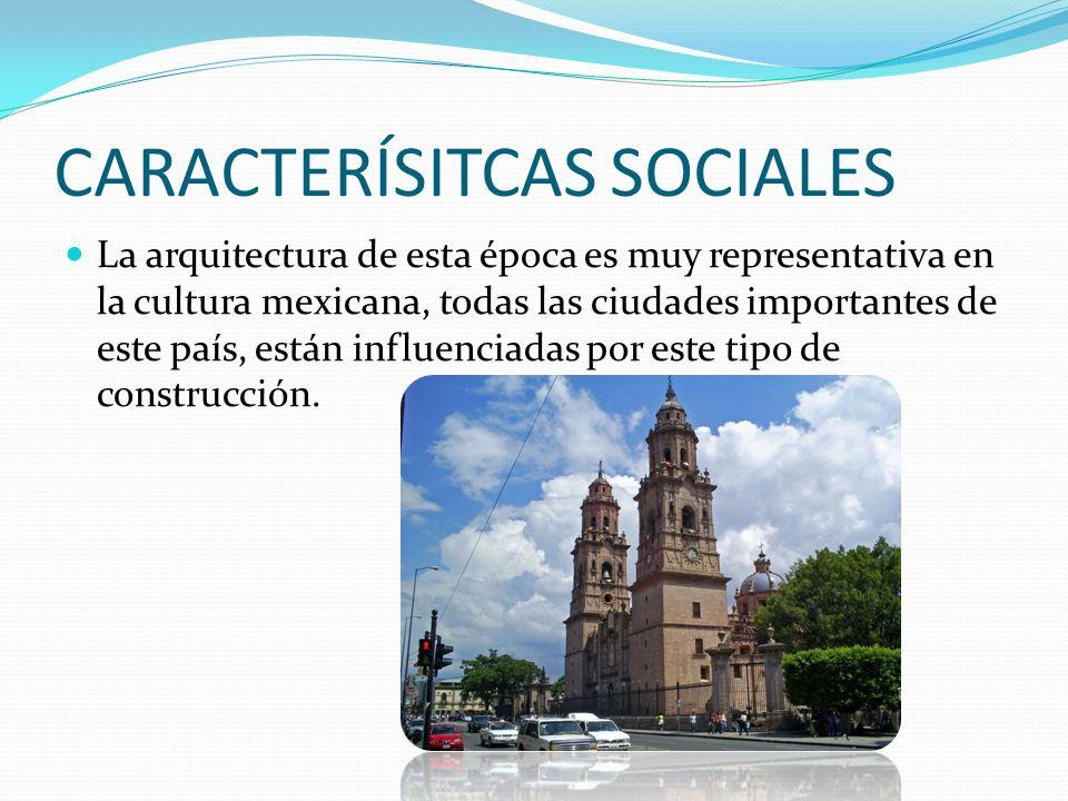 CARACTERÍSITCAS SOCIALES La arquitectura de esta época es muy representativa en la cultura mexicana, todas las ciudades importantes de este país, están influenciadas por este tipo de construcción.