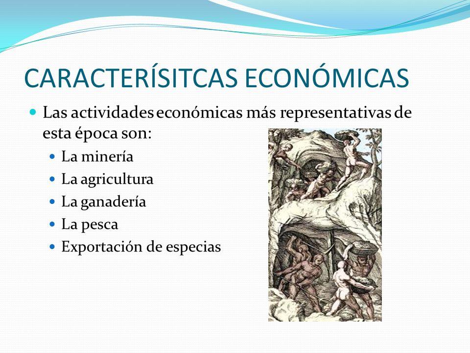 CARACTERÍSITCAS ECONÓMICAS Las actividades económicas más representativas de esta época son: La minería La agricultura La ganadería La pesca Exportación de especias