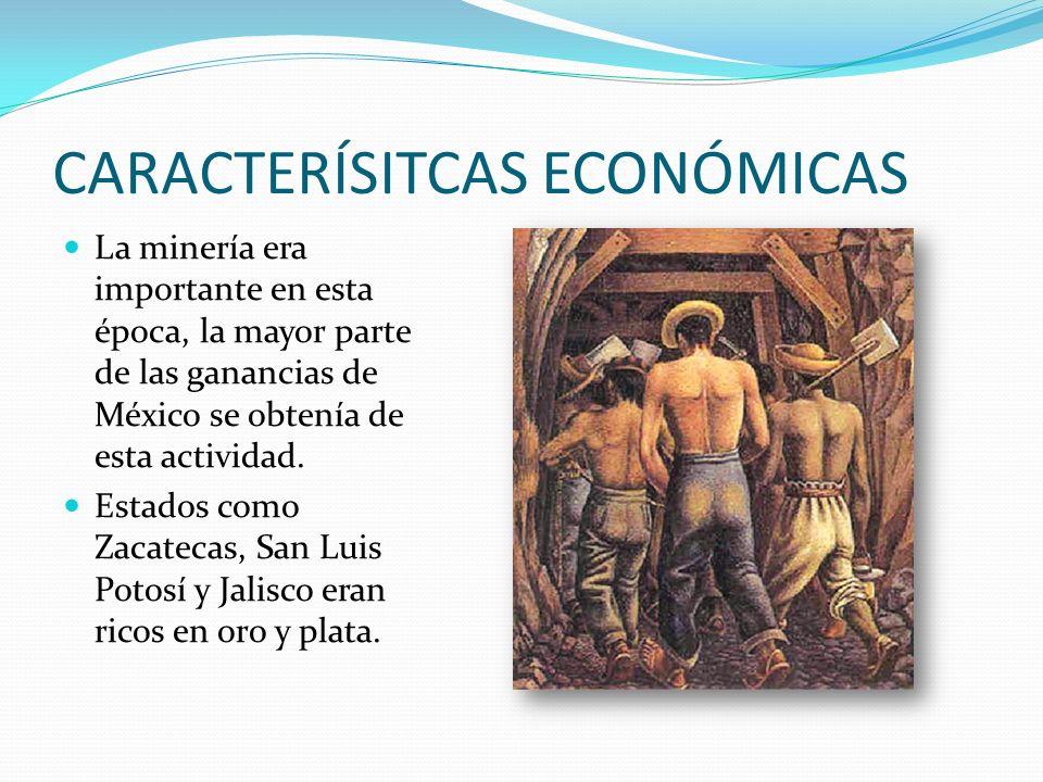 CARACTERÍSITCAS ECONÓMICAS La minería era importante en esta época, la mayor parte de las ganancias de México se obtenía de esta actividad.