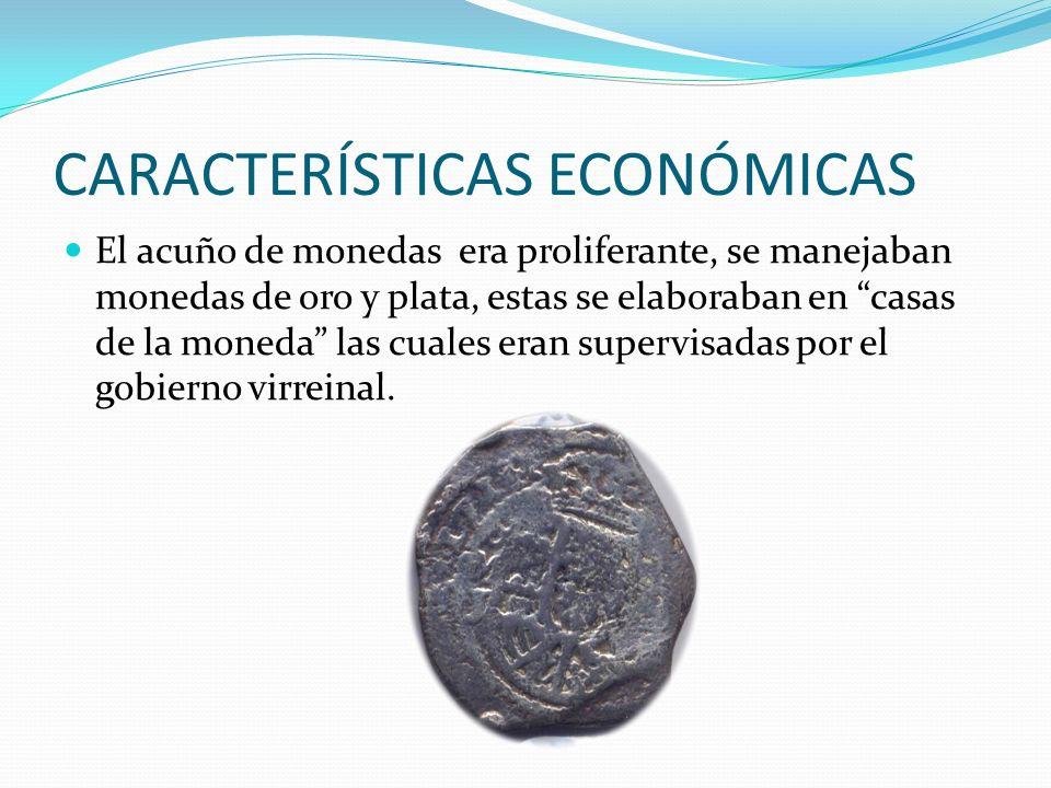 CARACTERÍSTICAS ECONÓMICAS El acuño de monedas era proliferante, se manejaban monedas de oro y plata, estas se elaboraban en casas de la moneda las cuales eran supervisadas por el gobierno virreinal.